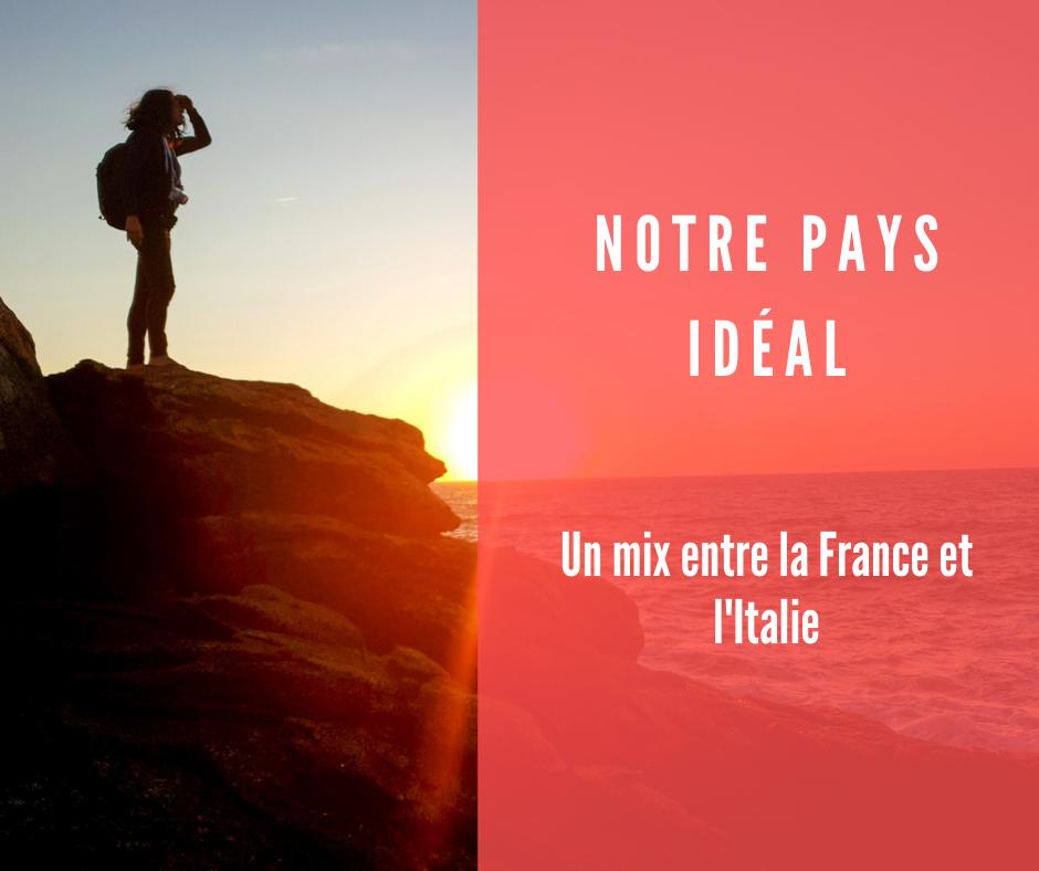 Notre pays idéal : mix parfait entre la France et l'Italie